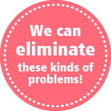 We can eliminate those kinds of problems!